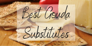 6 Awesome Gouda Substitutes To Try Right Now