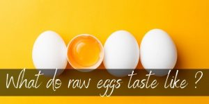 Read more about the article What Do Raw Eggs Taste Like ? Here's What We Found Out