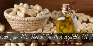 Can You Mix Peanut Oil And Vegetable Oil ? Yes, And Here's Why