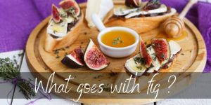 What Goes With Fig ? Here's All The Pairings You Need