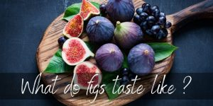 What Do Figs Taste Like ? Here's What To Know