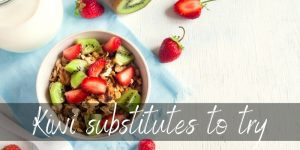Read more about the article Best Kiwi Substitutes – 3 Ideas To Try, And Then Some !