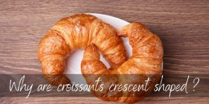 Read more about the article Why Are Croissants Crescent Shaped ? No One Knows