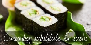Cucumber Substitute For Sushi – 7 Ideas To Try Next
