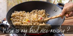 Why Is My Fried Rice Mushy ? 4 Big Reasons & Some Tips On Fried Rice