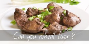Read more about the article Can You Reheat Liver ? Yes, And Here's How