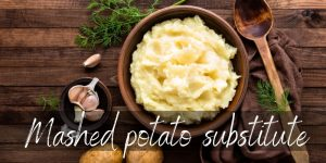Read more about the article Mashed Potato Substitute – 6 Creamy, Fresh Ideas To Try Next