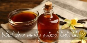 What Does Vanilla Extract Taste Like ? Here's What To Know